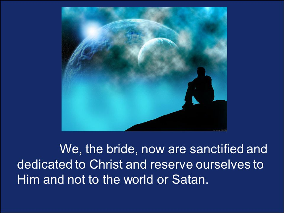 We, the bride, now are sanctified and dedicated to Christ and reserve ourselves to Him and not to the world or Satan.