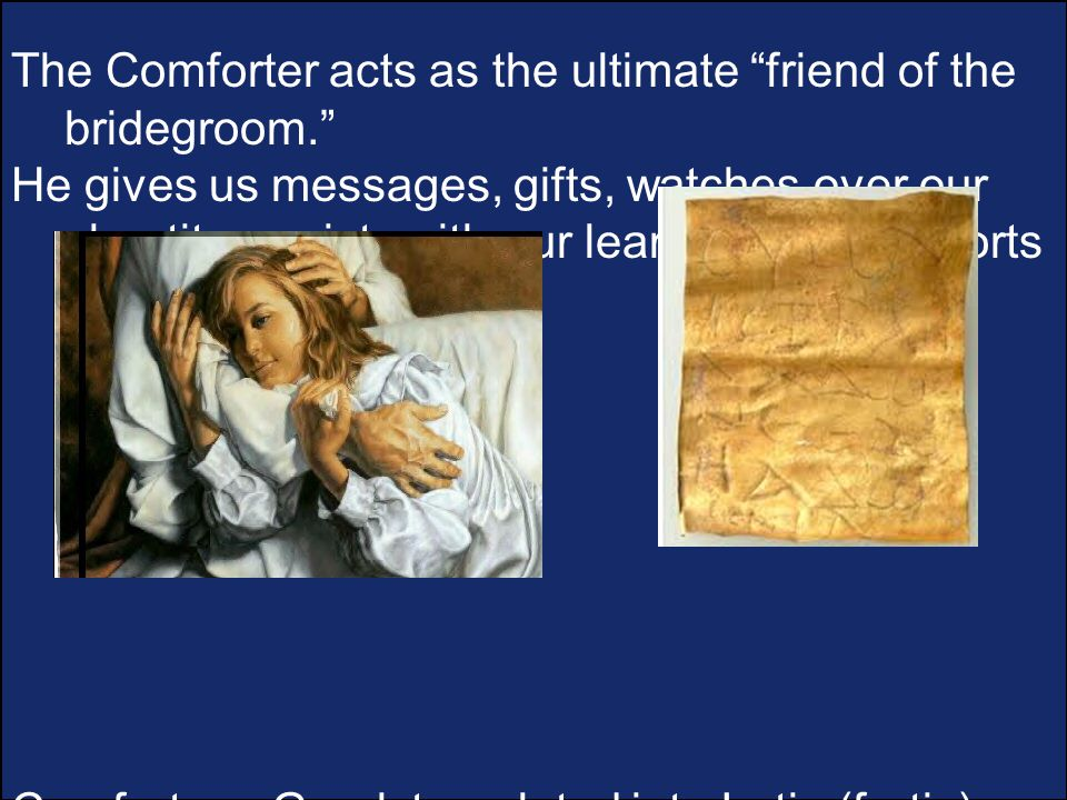 The Comforter acts as the ultimate friend of the bridegroom. He gives us messages, gifts, watches over our chastity, assists with our learning and comforts us.