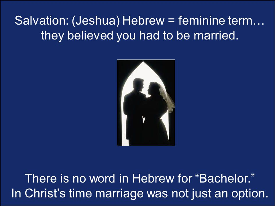 Salvation: (Jeshua) Hebrew = feminine term… they believed you had to be married.