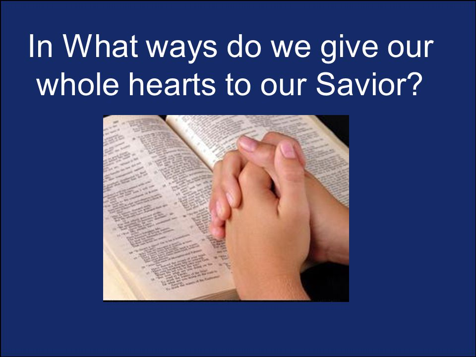 In What ways do we give our whole hearts to our Savior?