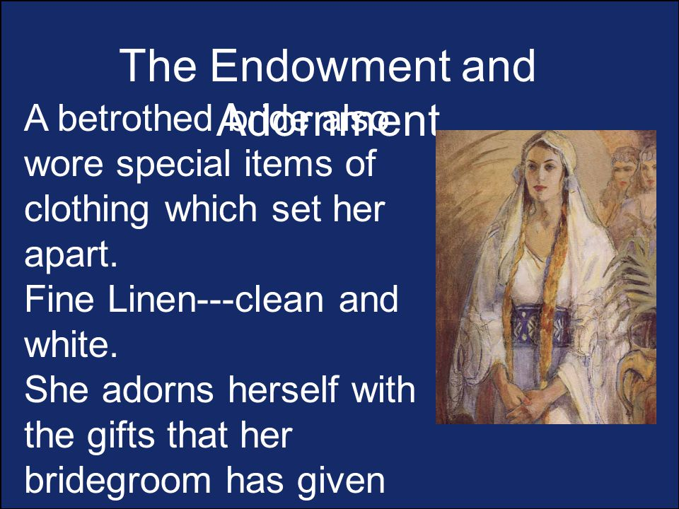 The Endowment and Adornment A betrothed bride also wore special items of clothing which set her apart.