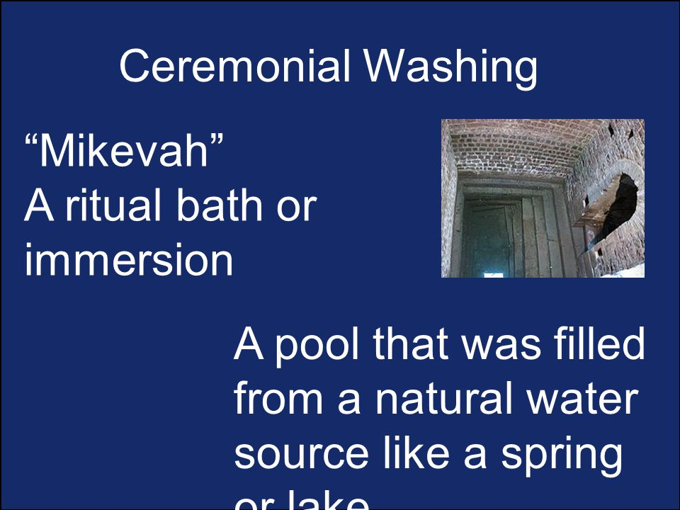 Ceremonial Washing Mikevah A ritual bath or immersion A pool that was filled from a natural water source like a spring or lake.