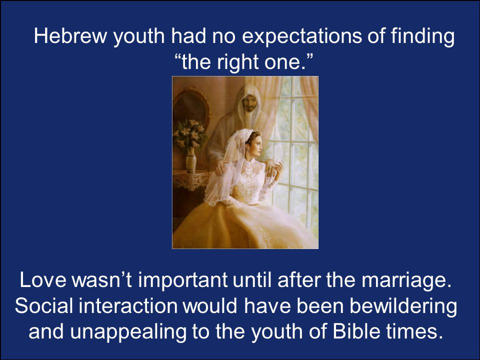 Hebrew youth had no expectations of finding the right one. Love wasn't important until after the marriage.