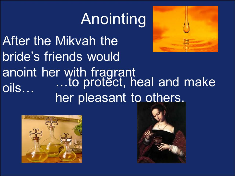 Anointing After the Mikvah the bride's friends would anoint her with fragrant oils… …to protect, heal and make her pleasant to others.