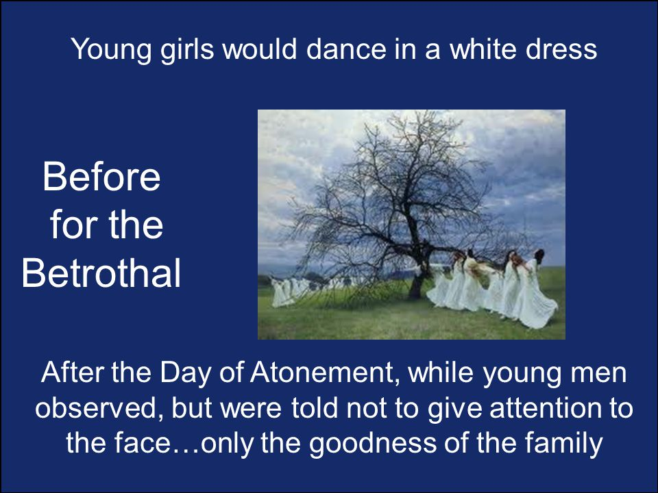 Young girls would dance in a white dress After the Day of Atonement, while young men observed, but were told not to give attention to the face…only the goodness of the family Before for the Betrothal