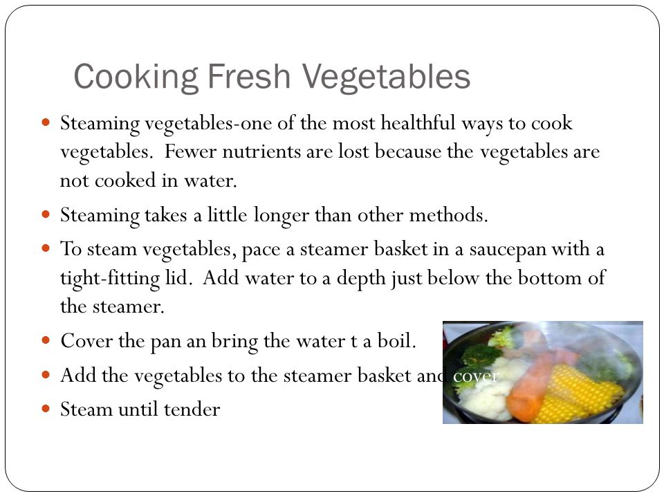 Cooking Fresh Vegetables Steaming vegetables-one of the most healthful ways to cook vegetables. Fewer nutrients are lost because the vegetables are no