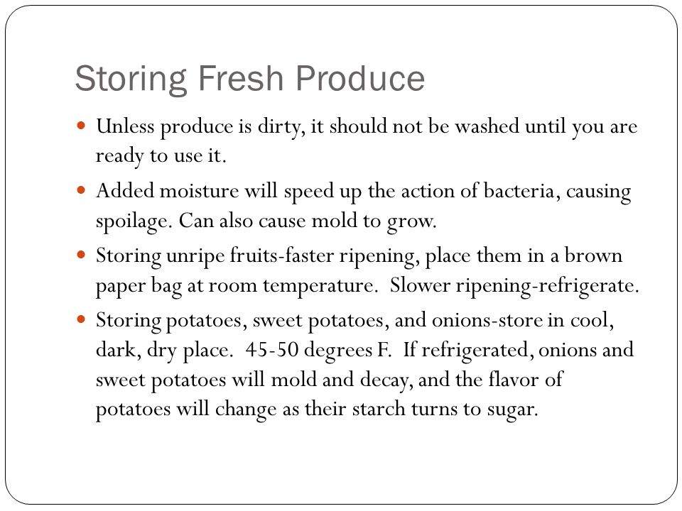 Storing Fresh Produce Unless produce is dirty, it should not be washed until you are ready to use it. Added moisture will speed up the action of bacte