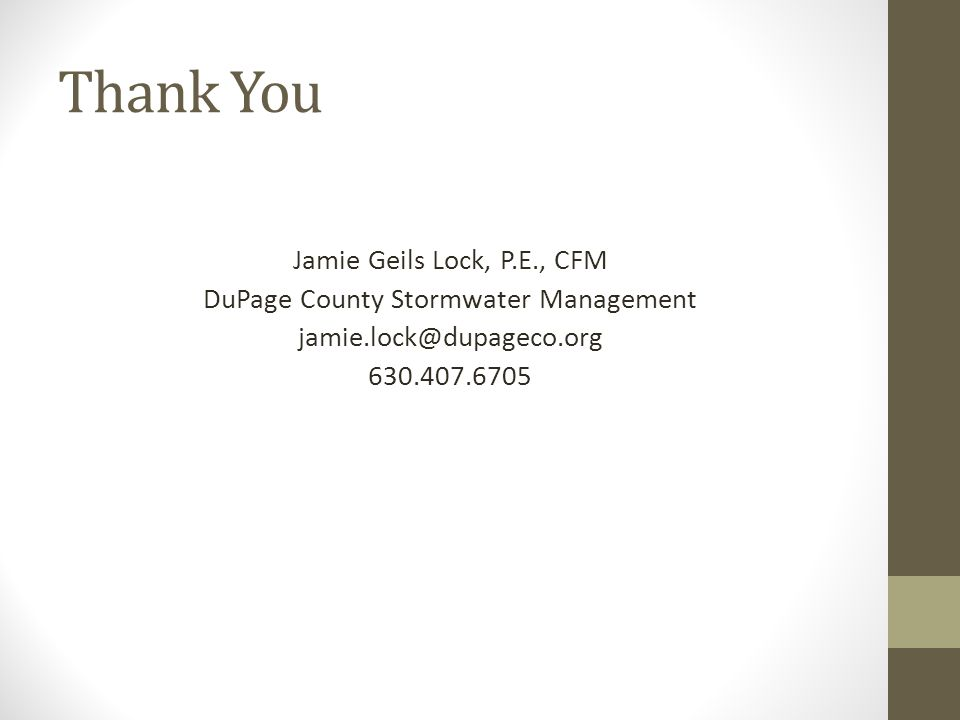 Thank You Jamie Geils Lock, P.E., CFM DuPage County Stormwater Management jamie.lock@dupageco.org 630.407.6705