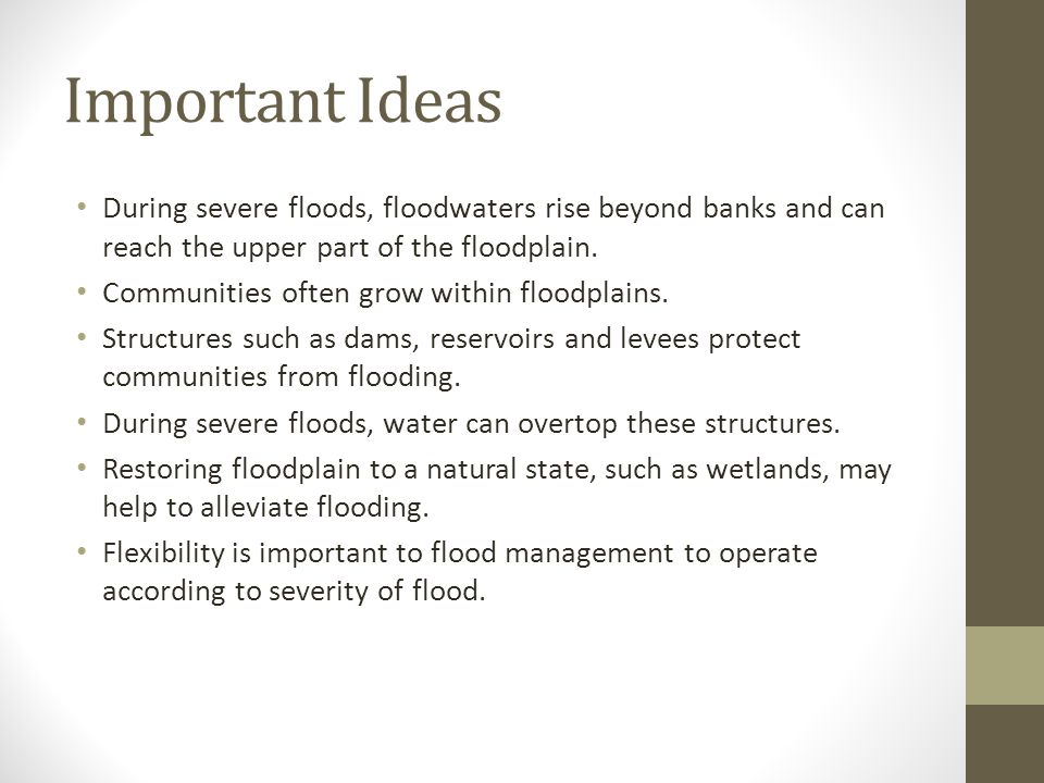 Important Ideas During severe floods, floodwaters rise beyond banks and can reach the upper part of the floodplain. Communities often grow within floo