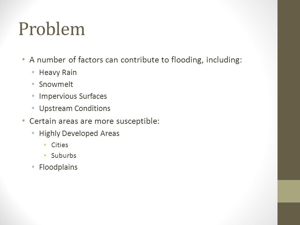 Problem A number of factors can contribute to flooding, including: Heavy Rain Snowmelt Impervious Surfaces Upstream Conditions Certain areas are more