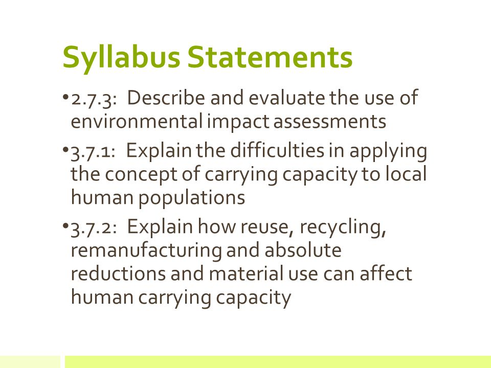 Syllabus Statements 3.8.1: Explain the concept of an ecological footprint as a model for assessing the demands that human populations make on their environment 3.8.2: Calculate from appropriate data the ecol,ogical footprint of a given population, stating the approximations and assumptions involved 3.8.3: Describe and explain the differences between the ecological footprints of two human populations, one from an LEDC one from an MEDC 3.8.4: Discuss how national and international development policies and cultural influences can affect human population dynamics and growth 3.8.5: Describe and explain the relationship between population, resource consumption and technological development, and their influence on carrying capacity and material economic growth.