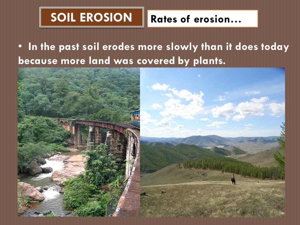 SOIL EROSION Rates of erosion… Human activities that remove natural vegetation have greatly accelerated erosion.