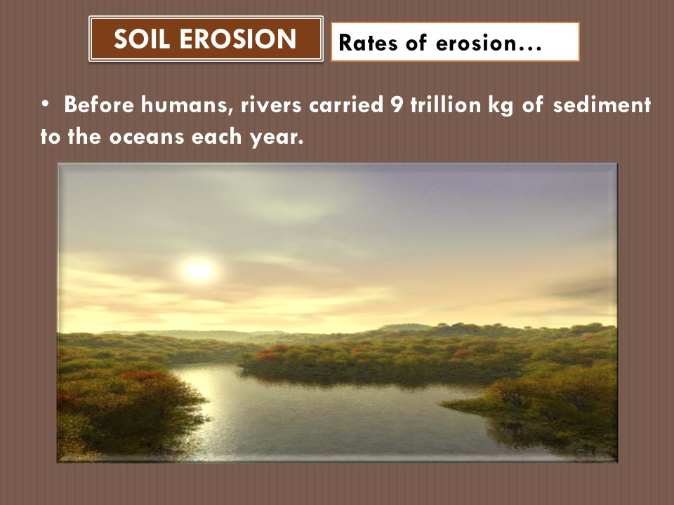 SOIL EROSION Rates of erosion… Today rivers carry about 24 trillion kg of sediment to the oceans each year!