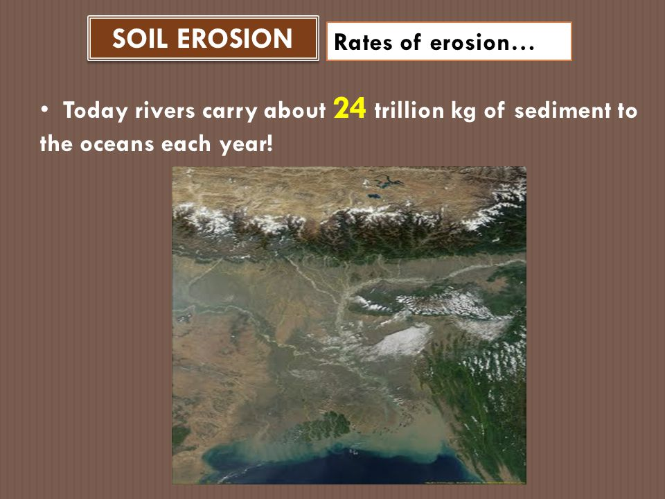 SOIL EROSION Rates of erosion… Excessive erosion causes excessive sediment deposition in rivers.
