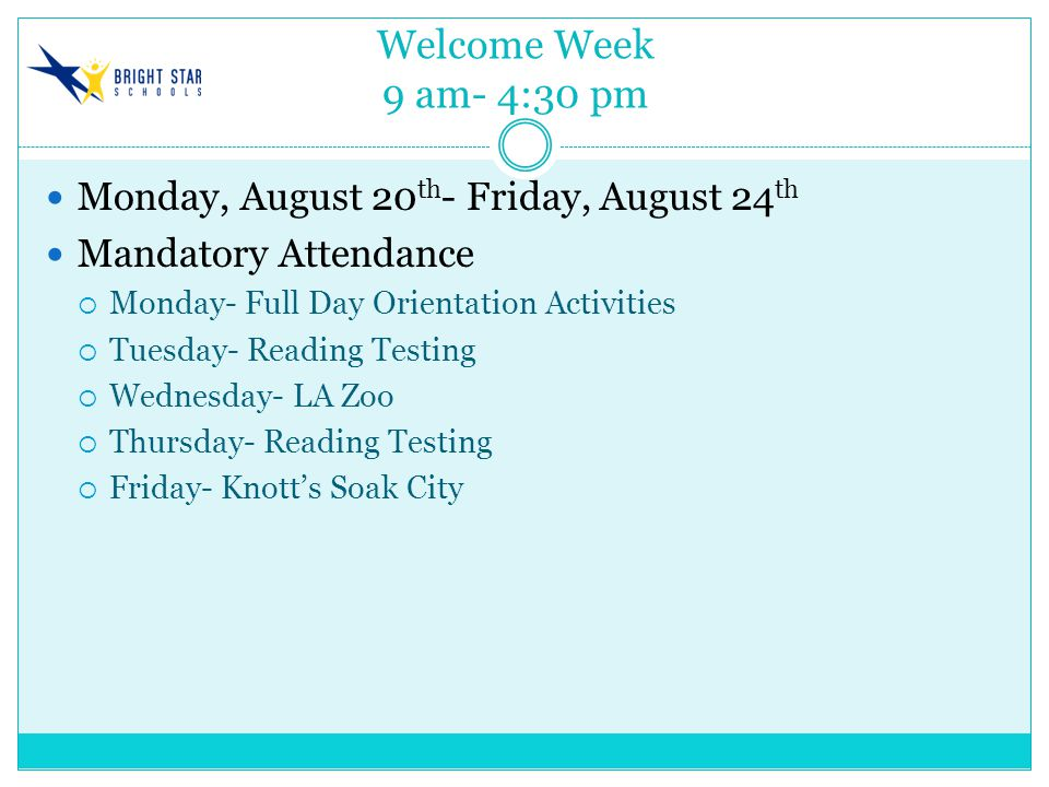Welcome Week 9 am- 4:30 pm Monday, August 20 th - Friday, August 24 th Mandatory Attendance  Monday- Full Day Orientation Activities  Tuesday- Reading Testing  Wednesday- LA Zoo  Thursday- Reading Testing  Friday- Knott's Soak City