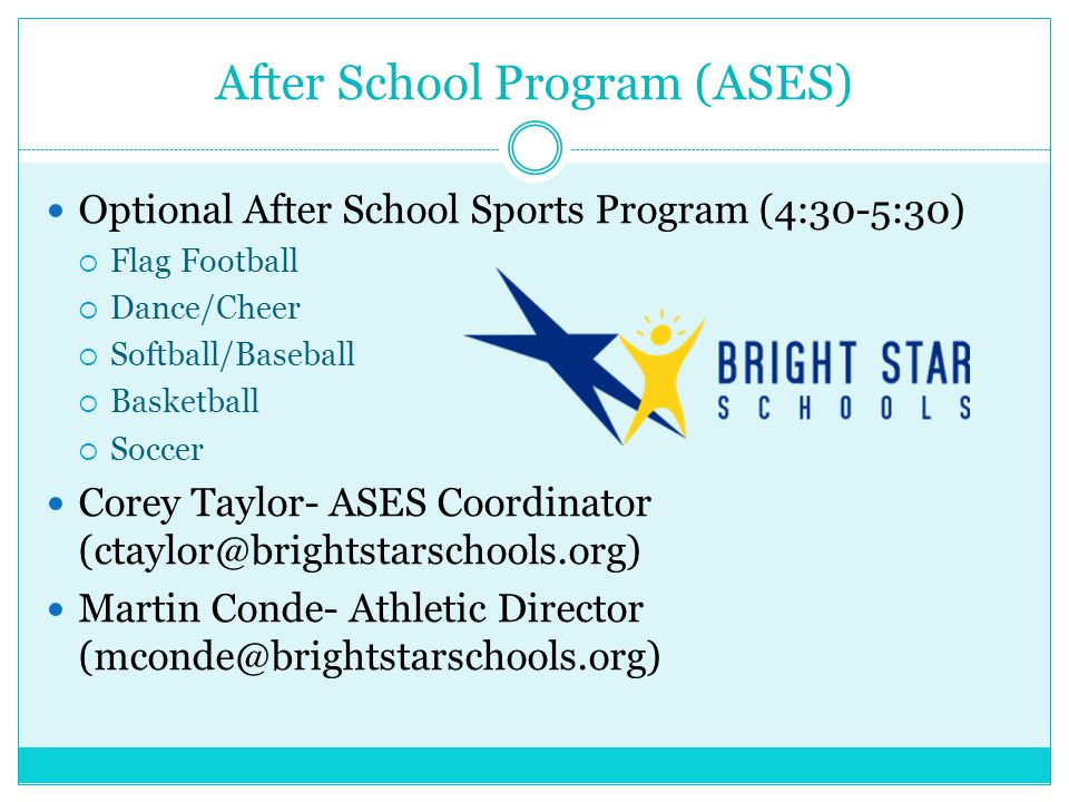 After School Program (ASES) Optional After School Sports Program (4:30-5:30)  Flag Football  Dance/Cheer  Softball/Baseball  Basketball  Soccer Corey Taylor- ASES Coordinator (ctaylor@brightstarschools.org) Martin Conde- Athletic Director (mconde@brightstarschools.org)