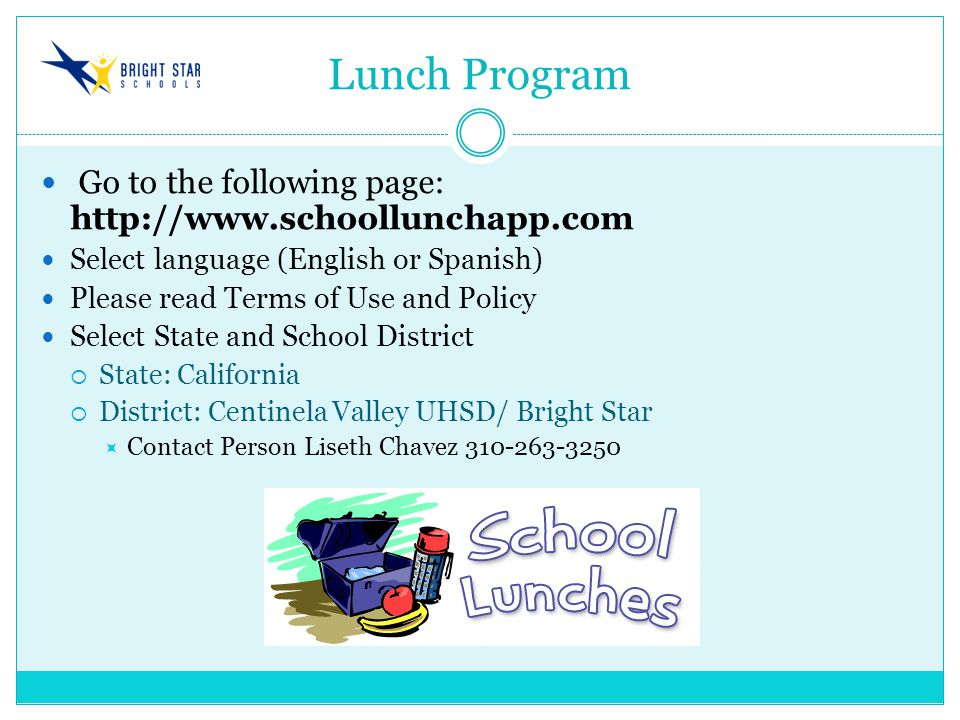 Lunch Program Go to the following page: http://www.schoollunchapp.com Select language (English or Spanish) Please read Terms of Use and Policy Select State and School District  State: California  District: Centinela Valley UHSD/ Bright Star  Contact Person Liseth Chavez 310-263-3250