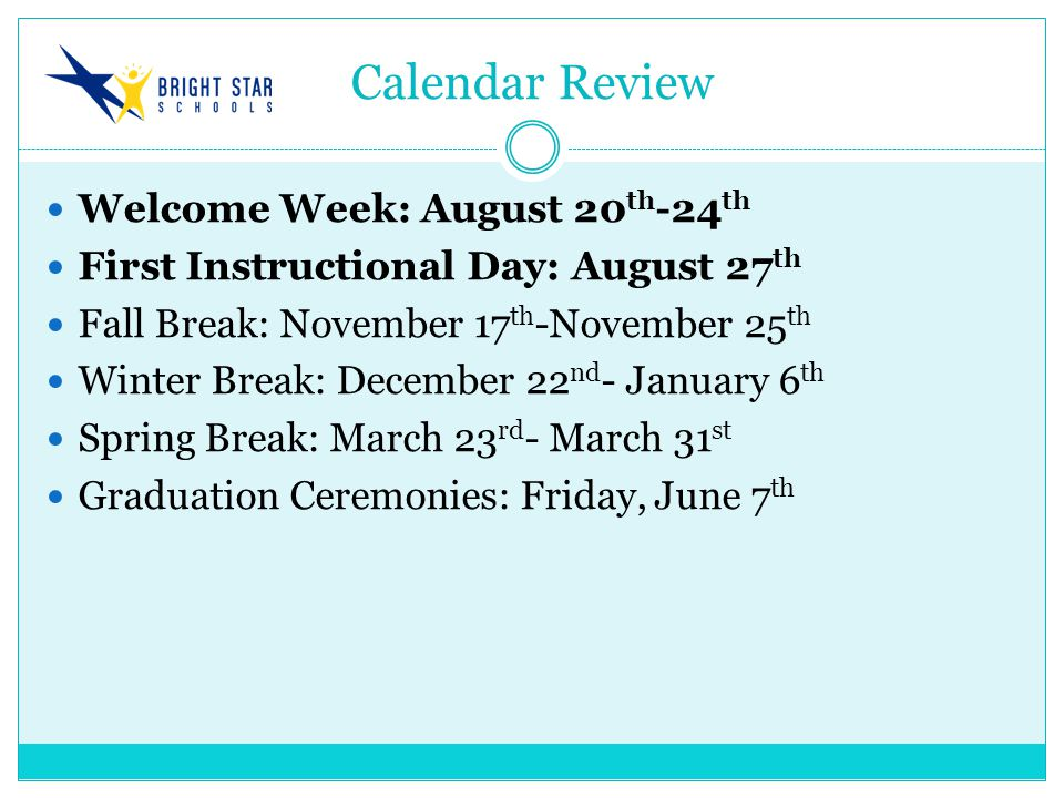Calendar Review Welcome Week: August 20 th -24 th First Instructional Day: August 27 th Fall Break: November 17 th -November 25 th Winter Break: December 22 nd - January 6 th Spring Break: March 23 rd - March 31 st Graduation Ceremonies: Friday, June 7 th
