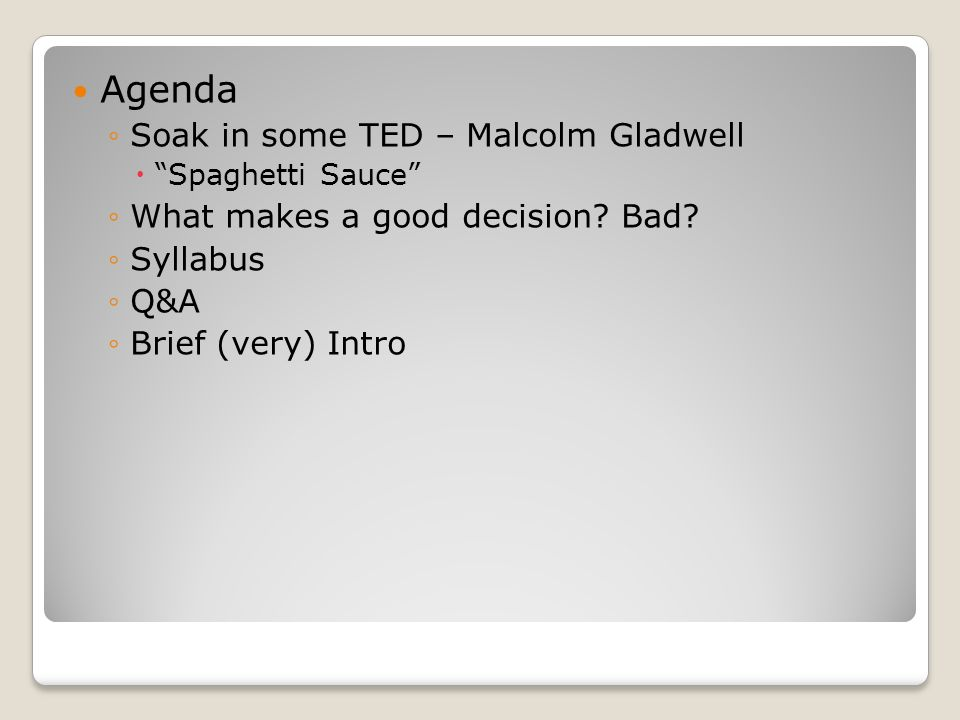 "Agenda ◦Soak in some TED – Malcolm Gladwell  ""Spaghetti Sauce"" ◦What makes a good decision? Bad? ◦Syllabus ◦Q&A ◦Brief (very) Intro"