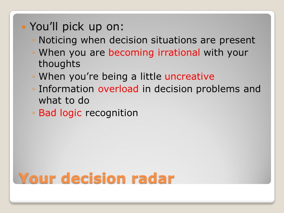 Your decision radar So you'll be able to: ◦Become more rational with your thoughts ◦Think of ways to be a little more creative ◦Handle information overload in decision problems and what to do ◦Turn bad logic into sound logic to make better decisions.