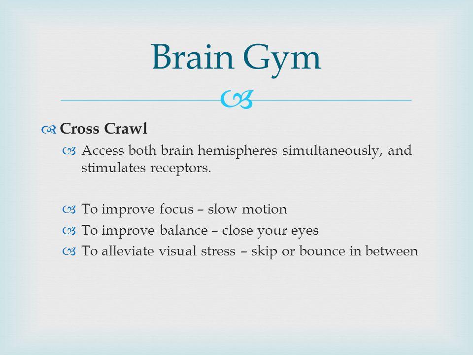   Cross Crawl  Access both brain hemispheres simultaneously, and stimulates receptors.