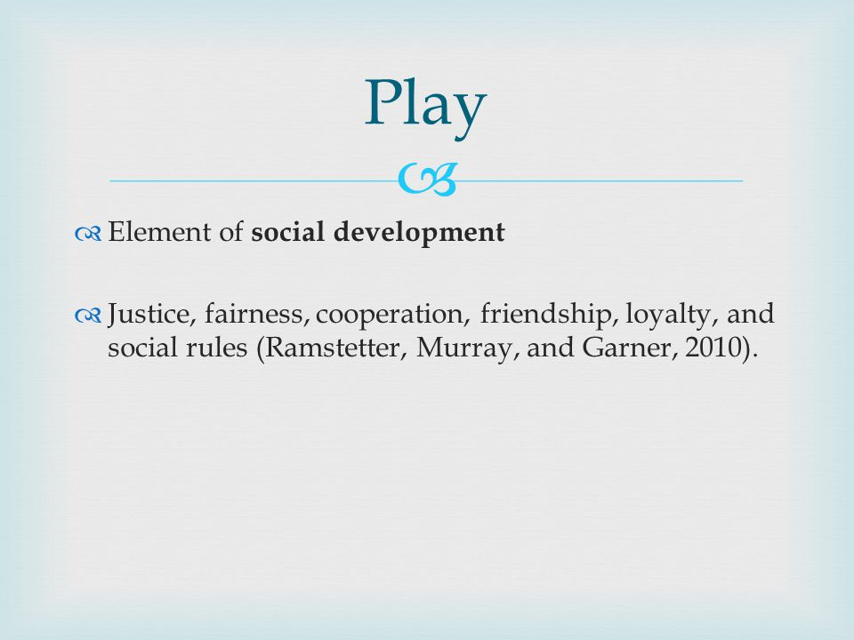   Element of social development  Justice, fairness, cooperation, friendship, loyalty, and social rules (Ramstetter, Murray, and Garner, 2010).
