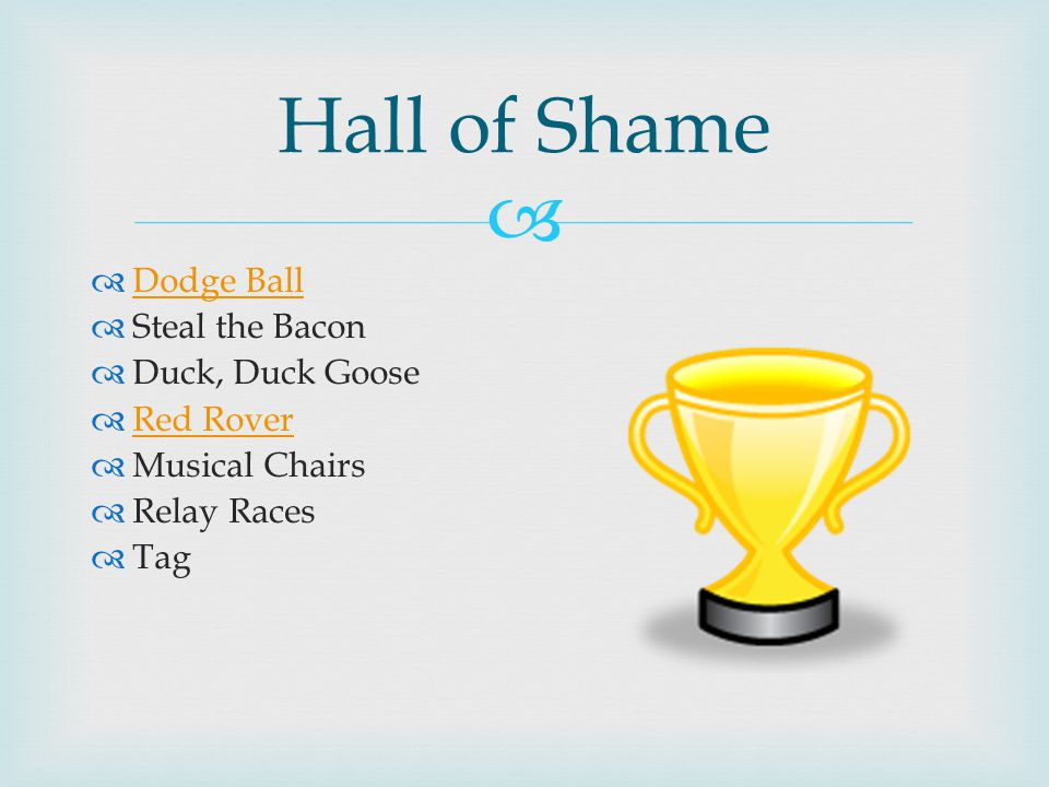  Hall of Shame  Dodge Ball Dodge Ball  Steal the Bacon  Duck, Duck Goose  Red Rover Red Rover  Musical Chairs  Relay Races  Tag