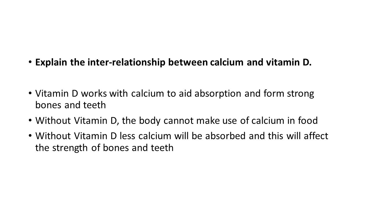 Explain the inter-relationship between calcium and vitamin D. Vitamin D works with calcium to aid absorption and form strong bones and teeth Without V