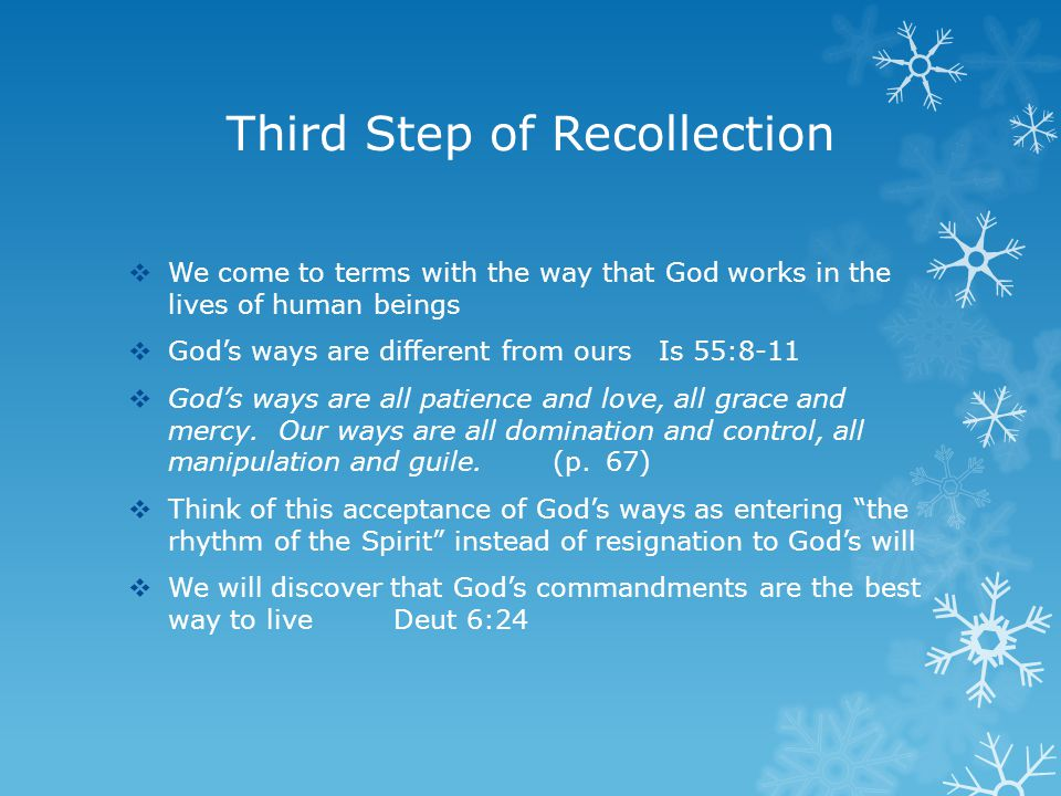 Third Step of Recollection  We come to terms with the way that God works in the lives of human beings  God's ways are different from ours Is 55:8-11  God's ways are all patience and love, all grace and mercy.