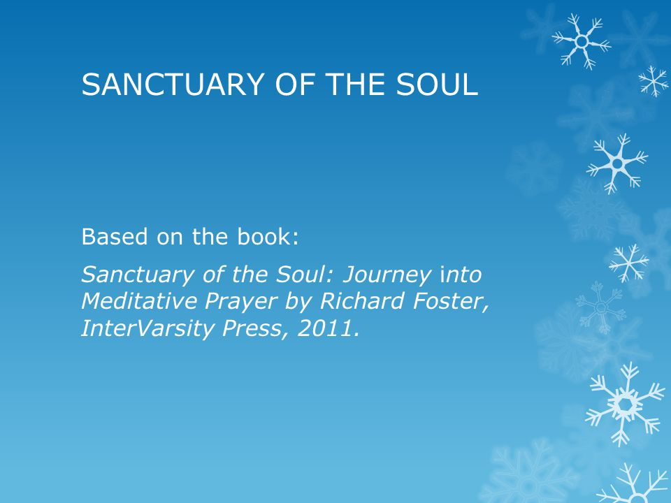 SANCTUARY OF THE SOUL Based on the book: Sanctuary of the Soul: Journey into Meditative Prayer by Richard Foster, InterVarsity Press, 2011.