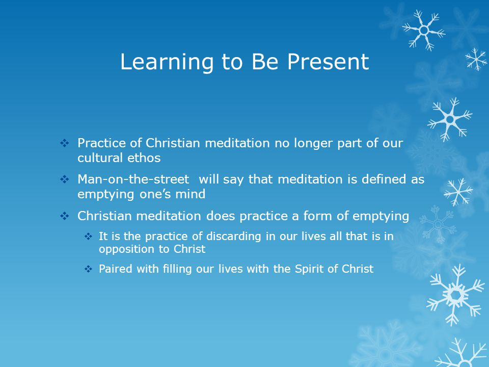 Learning to Be Present  Practice of Christian meditation no longer part of our cultural ethos  Man-on-the-street will say that meditation is defined as emptying one's mind  Christian meditation does practice a form of emptying  It is the practice of discarding in our lives all that is in opposition to Christ  Paired with filling our lives with the Spirit of Christ