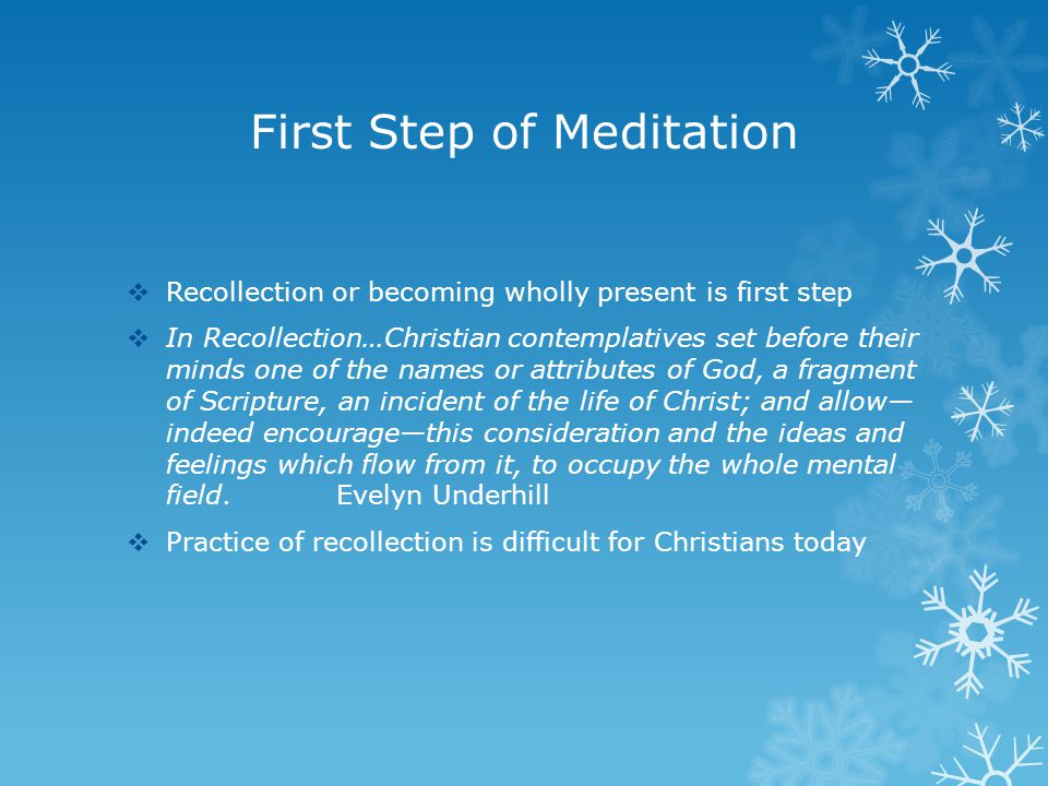 First Step of Meditation  Recollection or becoming wholly present is first step  In Recollection…Christian contemplatives set before their minds one of the names or attributes of God, a fragment of Scripture, an incident of the life of Christ; and allow— indeed encourage—this consideration and the ideas and feelings which flow from it, to occupy the whole mental field.Evelyn Underhill  Practice of recollection is difficult for Christians today