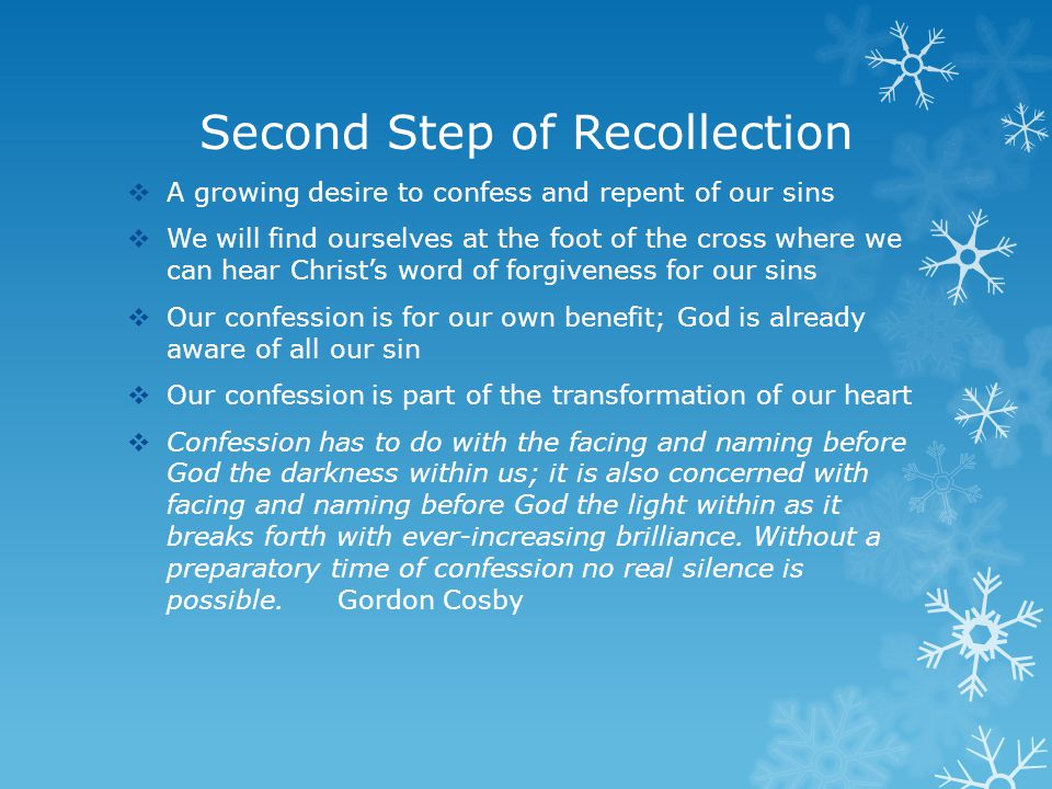 Second Step of Recollection  A growing desire to confess and repent of our sins  We will find ourselves at the foot of the cross where we can hear Christ's word of forgiveness for our sins  Our confession is for our own benefit; God is already aware of all our sin  Our confession is part of the transformation of our heart  Confession has to do with the facing and naming before God the darkness within us; it is also concerned with facing and naming before God the light within as it breaks forth with ever-increasing brilliance.
