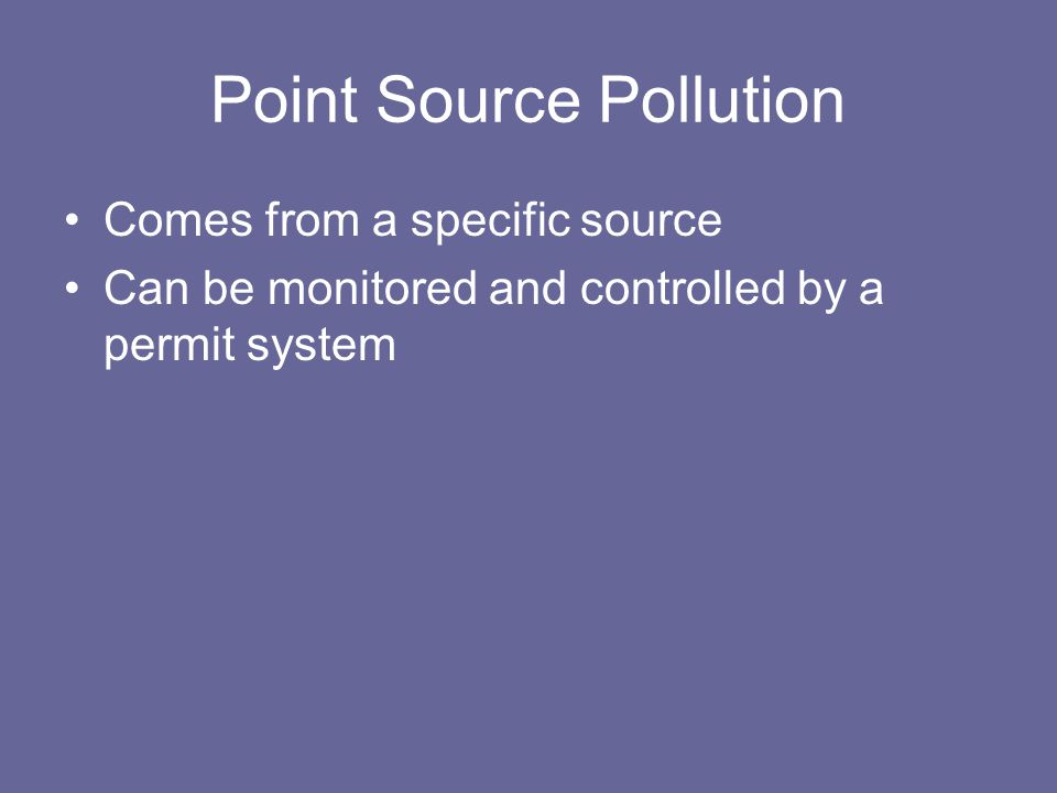 Point Source Pollution Comes from a specific source Can be monitored and controlled by a permit system