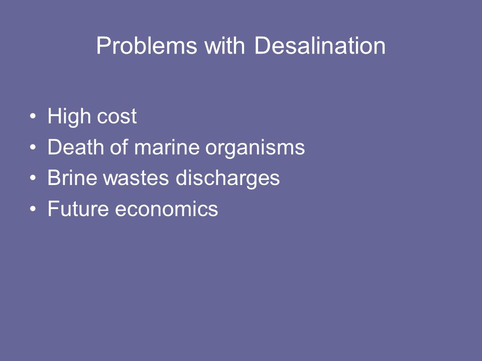 Problems with Desalination High cost Death of marine organisms Brine wastes discharges Future economics