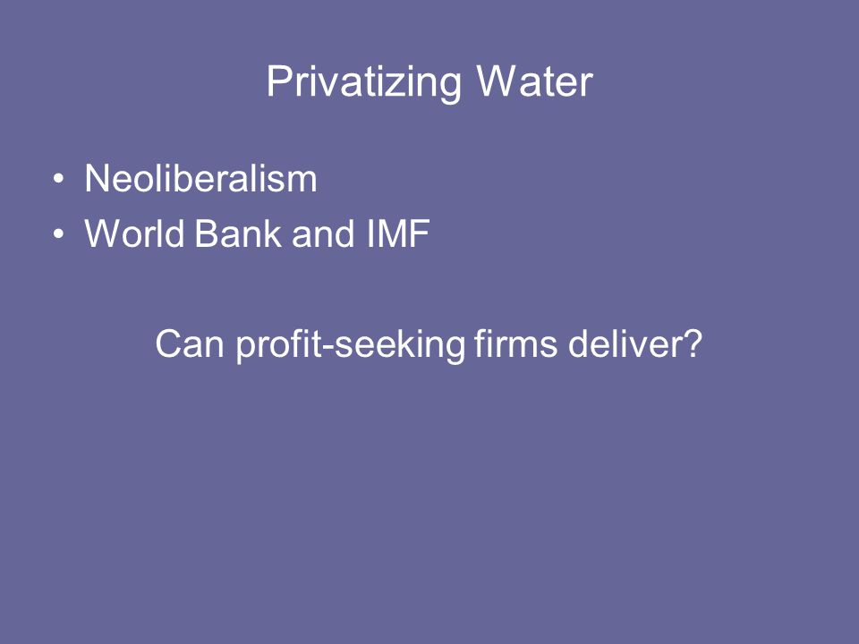 Privatizing Water Neoliberalism World Bank and IMF Can profit-seeking firms deliver