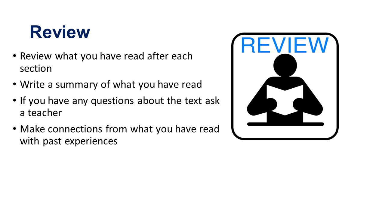Review Review what you have read after each section Write a summary of what you have read If you have any questions about the text ask a teacher Make connections from what you have read with past experiences