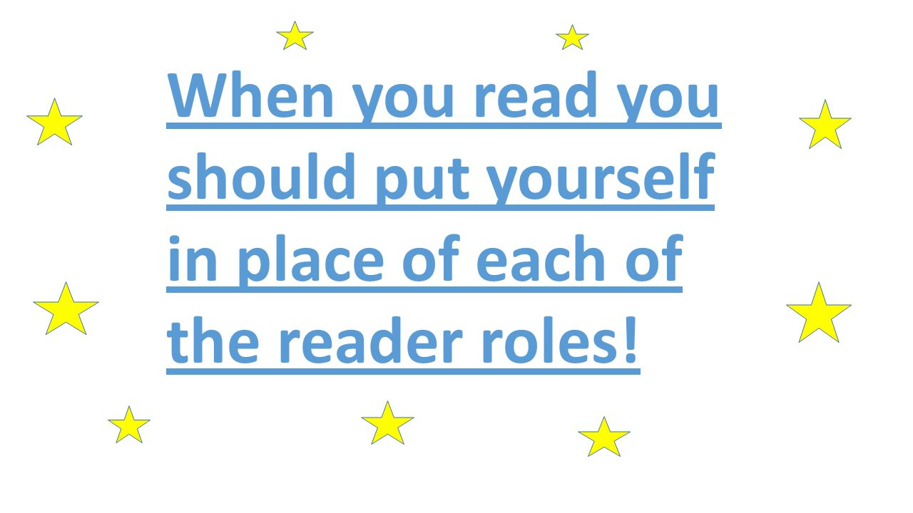 When you read you should put yourself in place of each of the reader roles!