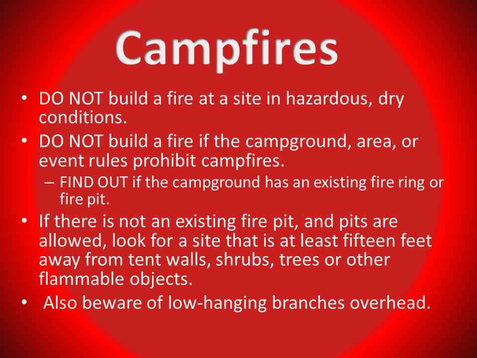 DO NOT build a fire at a site in hazardous, dry conditions. DO NOT build a fire if the campground, area, or event rules prohibit campfires. – FIND OUT