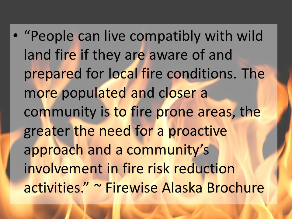 """People can live compatibly with wild land fire if they are aware of and prepared for local fire conditions. The more populated and closer a community"