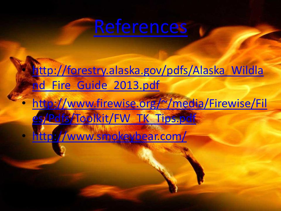 References http://forestry.alaska.gov/pdfs/Alaska_Wildla nd_Fire_Guide_2013.pdf http://forestry.alaska.gov/pdfs/Alaska_Wildla nd_Fire_Guide_2013.pdf h