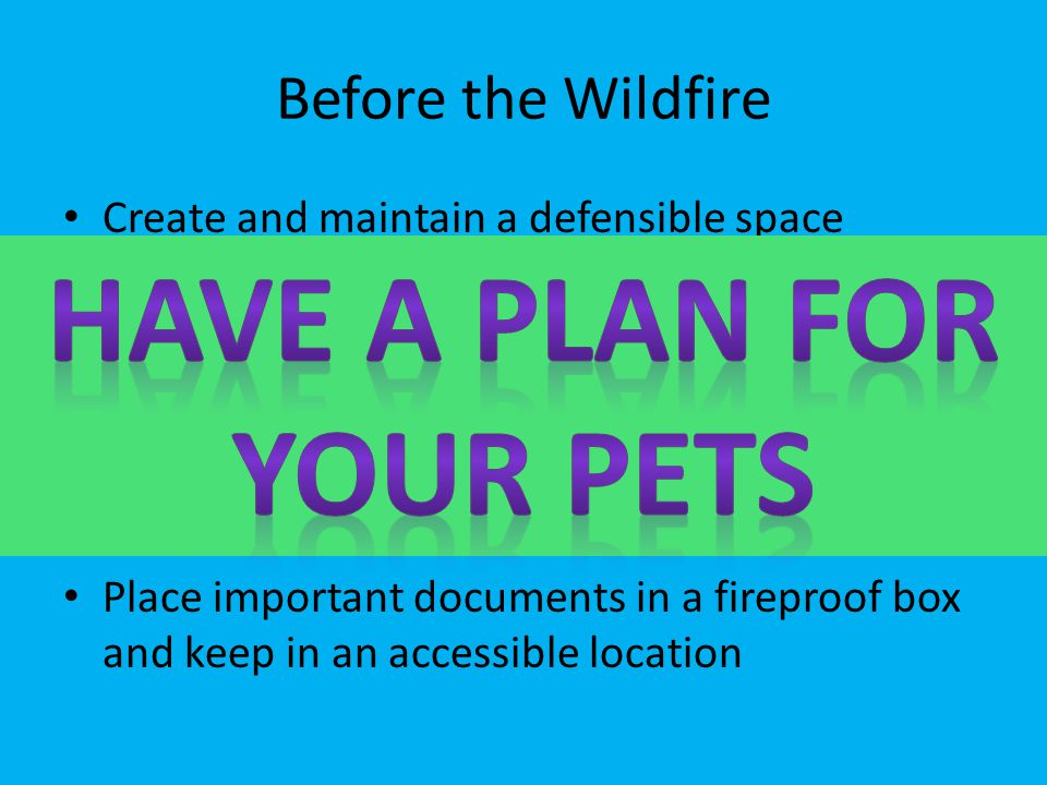 Before the Wildfire Create and maintain a defensible space around your home Practice your evacuation plan Out of area contact Clearly marked home addr