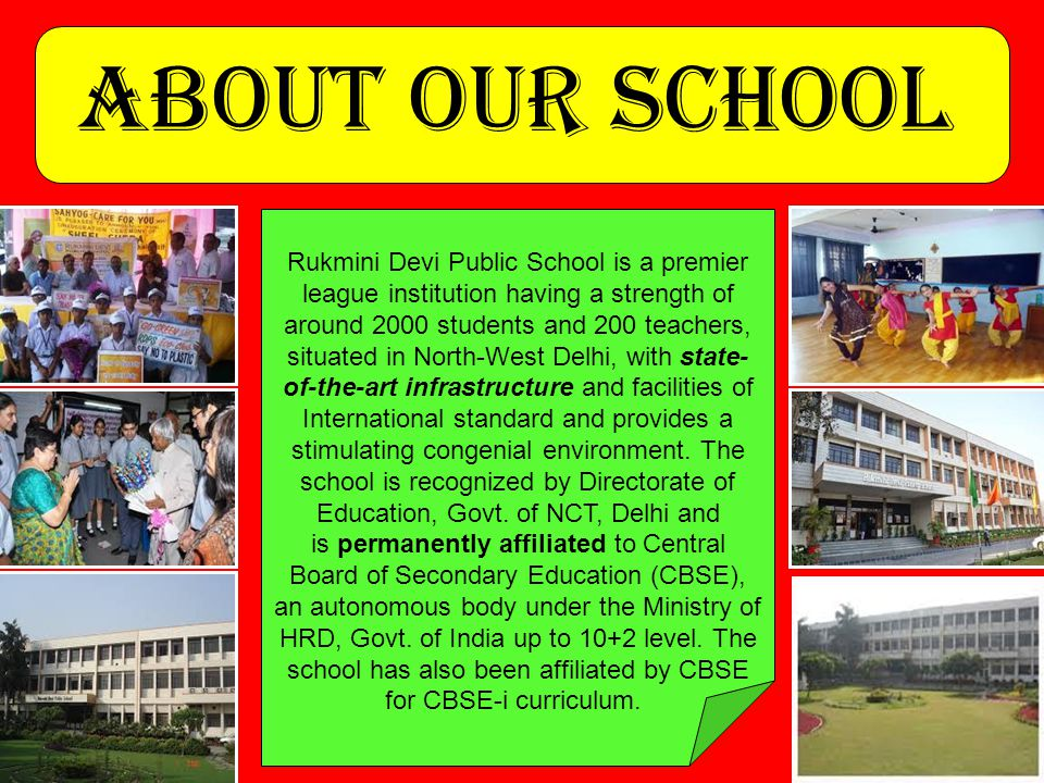 ABOUT OUR SCHOOL Rukmini Devi Public School is a premier league institution having a strength of around 2000 students and 200 teachers, situated in North-West Delhi, with state- of-the-art infrastructure and facilities of International standard and provides a stimulating congenial environment.