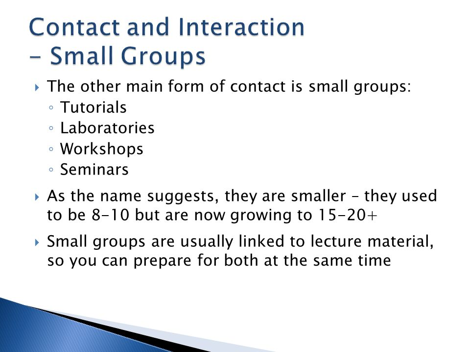  The other main form of contact is small groups: ◦ Tutorials ◦ Laboratories ◦ Workshops ◦ Seminars  As the name suggests, they are smaller – they used to be 8-10 but are now growing to 15-20+  Small groups are usually linked to lecture material, so you can prepare for both at the same time