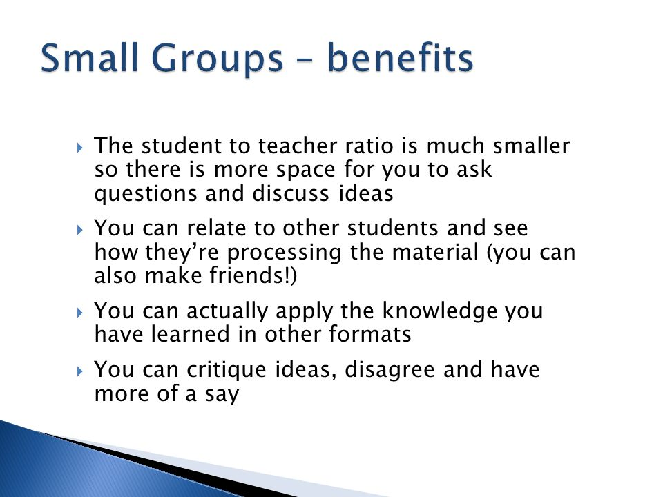 The student to teacher ratio is much smaller so there is more space for you to ask questions and discuss ideas  You can relate to other students and see how they're processing the material (you can also make friends!)  You can actually apply the knowledge you have learned in other formats  You can critique ideas, disagree and have more of a say