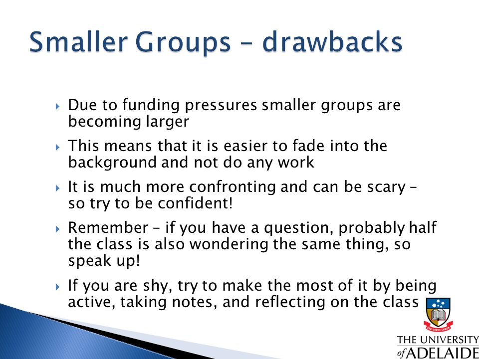  Due to funding pressures smaller groups are becoming larger  This means that it is easier to fade into the background and not do any work  It is much more confronting and can be scary – so try to be confident.