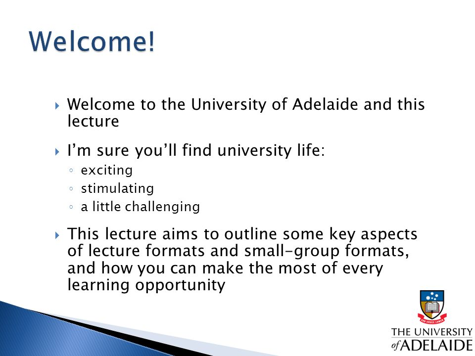 Welcome to the University of Adelaide and this lecture  I'm sure you'll find university life: ◦ exciting ◦ stimulating ◦ a little challenging  This lecture aims to outline some key aspects of lecture formats and small-group formats, and how you can make the most of every learning opportunity