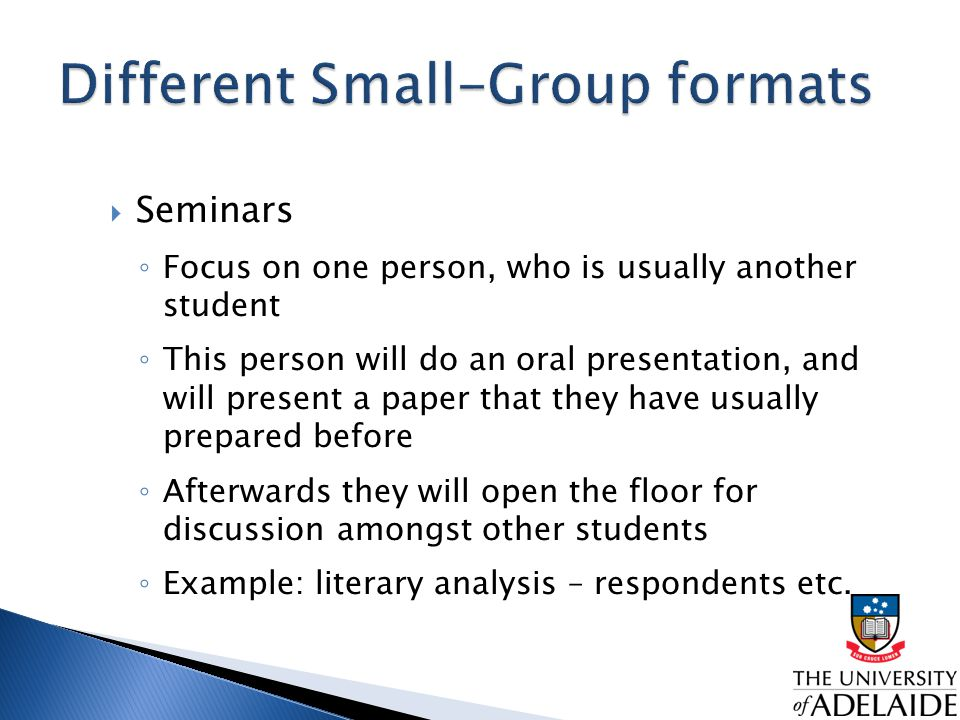  Seminars ◦ Focus on one person, who is usually another student ◦ This person will do an oral presentation, and will present a paper that they have usually prepared before ◦ Afterwards they will open the floor for discussion amongst other students ◦ Example: literary analysis – respondents etc.