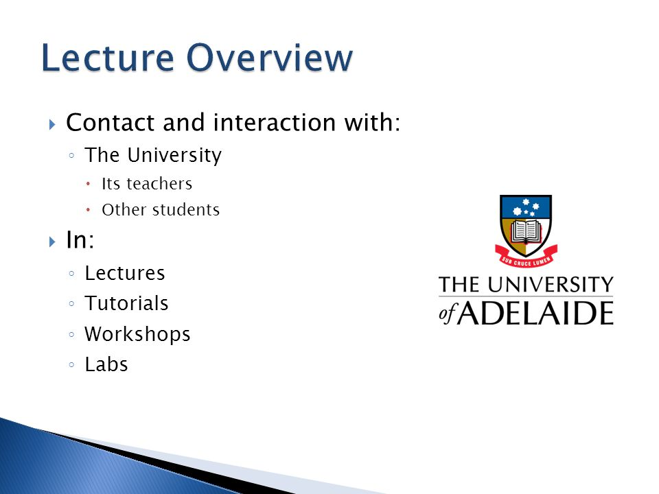 Tutorials: ◦ Led by a tutor ◦ Focus on discussion (course content, lecture, readings, etc) ◦ Aim: to further develop understanding of and engagement in the course ◦ Students are expected to prepare and participate Usually called tutes