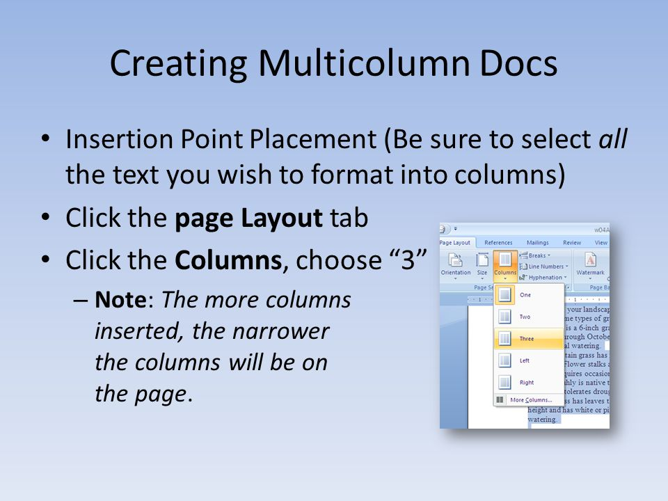 Creating Multicolumn Docs Insertion Point Placement (Be sure to select all the text you wish to format into columns) Click the page Layout tab Click the Columns, choose 3 – Note: The more columns inserted, the narrower the columns will be on the page.